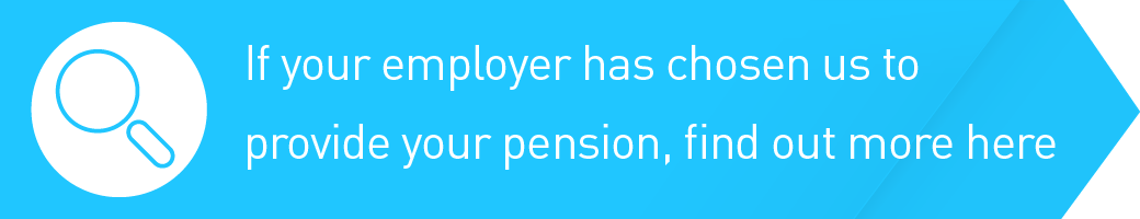 If your employer has chosen us to provide your pension, find out more here